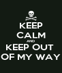 KEEP CALM AND KEEP OUT  OF MY WAY - Personalised Poster A4 size