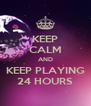 KEEP CALM AND KEEP PLAYING 24 HOURS - Personalised Poster A4 size
