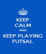 KEEP CALM AND KEEP PLAYING FUTSAL - Personalised Poster A4 size
