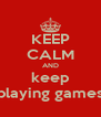 KEEP CALM AND keep playing games - Personalised Poster A4 size