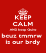 KEEP CALM AND keep Quite bcuz tmmrw  is our brdy - Personalised Poster A4 size