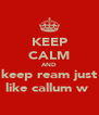 KEEP CALM AND keep ream just like callum w  - Personalised Poster A4 size