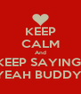 KEEP CALM And KEEP SAYING  YEAH BUDDY  - Personalised Poster A4 size