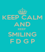 KEEP CALM AND KEEP  SMILING F D G P - Personalised Poster A4 size