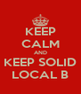 KEEP CALM AND KEEP SOLID LOCAL B - Personalised Poster A4 size