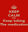 KEEP CALM AND Keep taking The medication - Personalised Poster A4 size