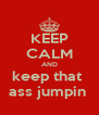 KEEP CALM AND keep that  ass jumpin  - Personalised Poster A4 size