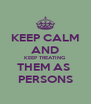 KEEP CALM AND KEEP TREATING THEM AS  PERSONS - Personalised Poster A4 size