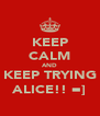 KEEP CALM AND KEEP TRYING ALICE!! =] - Personalised Poster A4 size