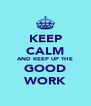 KEEP CALM AND KEEP UP THE GOOD WORK - Personalised Poster A4 size