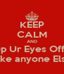 KEEP CALM AND Keep Ur Eyes Off Me My Bf Dun Like anyone Else Watch me - Personalised Poster A4 size