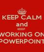 KEEP CALM and KEEP  WORKING ON POWERPOINT - Personalised Poster A4 size