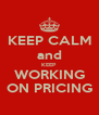 KEEP CALM and KEEP WORKING ON PRICING - Personalised Poster A4 size