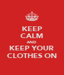 KEEP CALM AND KEEP YOUR CLOTHES ON - Personalised Poster A4 size