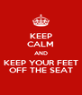 KEEP CALM AND KEEP YOUR FEET OFF THE SEAT - Personalised Poster A4 size
