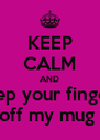 KEEP CALM AND keep your fingers off my mug  - Personalised Poster A4 size