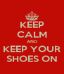 KEEP CALM AND KEEP YOUR SHOES ON - Personalised Poster A4 size