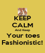 KEEP CALM And Keep  Your toes Fashionistic! - Personalised Poster A4 size
