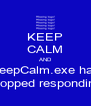 KEEP CALM AND KeepCalm.exe has stopped responding - Personalised Poster A4 size