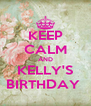 KEEP CALM AND KELLY'S BIRTHDAY  - Personalised Poster A4 size