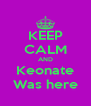 KEEP CALM AND Keonate Was here - Personalised Poster A4 size