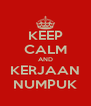 KEEP CALM AND KERJAAN NUMPUK - Personalised Poster A4 size