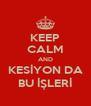 KEEP CALM AND KESİYON DA BU İŞLERİ - Personalised Poster A4 size