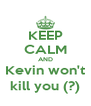 KEEP CALM AND Kevin won't kill you (?) - Personalised Poster A4 size