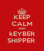 KEEP CALM AND kEYBER SHIPPER  - Personalised Poster A4 size