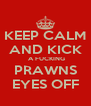 KEEP CALM AND KICK  A FUCKING PRAWNS EYES OFF - Personalised Poster A4 size