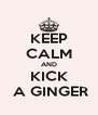 KEEP CALM AND   KICK    A GINGER - Personalised Poster A4 size