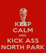 KEEP CALM AND  KICK ASS NORTH PARK - Personalised Poster A4 size