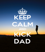 KEEP CALM AND KICK DAD - Personalised Poster A4 size