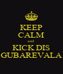 KEEP CALM and  KICK DIS GUBAREVALA - Personalised Poster A4 size
