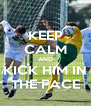 KEEP CALM AND KICK HIM IN THE FACE - Personalised Poster A4 size