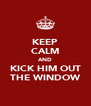 KEEP CALM AND KICK HIM OUT THE WINDOW - Personalised Poster A4 size