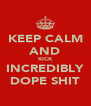 KEEP CALM AND KICK INCREDIBLY DOPE SHIT - Personalised Poster A4 size