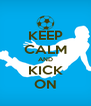 KEEP CALM AND KICK ON - Personalised Poster A4 size