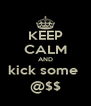 KEEP CALM AND kick some  @$$ - Personalised Poster A4 size