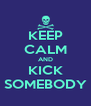 KEEP CALM AND KICK SOMEBODY - Personalised Poster A4 size