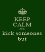 KEEP CALM AND kick someones but - Personalised Poster A4 size