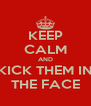 KEEP CALM AND KICK THEM IN THE FACE - Personalised Poster A4 size