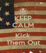 KEEP CALM AND Kick Them Out - Personalised Poster A4 size