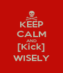 KEEP CALM AND [Kick] WISELY - Personalised Poster A4 size