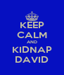 KEEP CALM AND KIDNAP DAVID - Personalised Poster A4 size