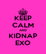 KEEP CALM AND KIDNAP EXO - Personalised Poster A4 size