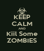 KEEP CALM AND Kiil Some ZOMBIES - Personalised Poster A4 size