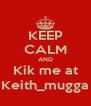 KEEP CALM AND Kik me at Keith_mugga - Personalised Poster A4 size