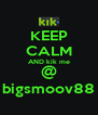 KEEP CALM AND kik me @ bigsmoov88 - Personalised Poster A4 size