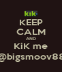 KEEP CALM AND KiK me @bigsmoov88 - Personalised Poster A4 size